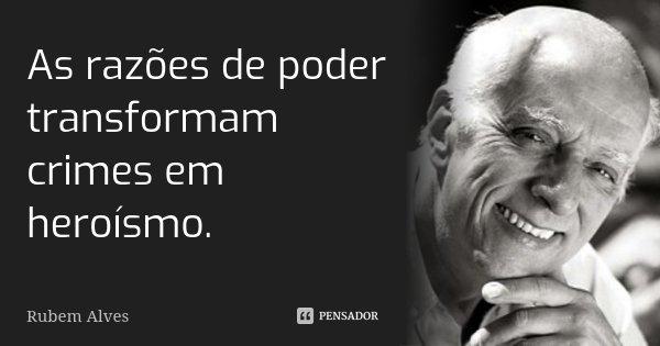 As razões de poder transformam crimes em heroísmo.... Frase de Rubem Alves.