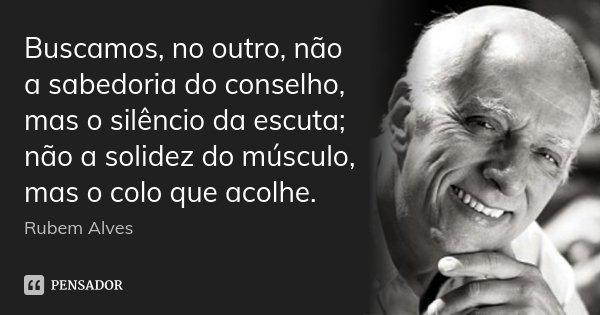 Buscamos, no outro, não a sabedoria do conselho, mas o silêncio da escuta; não a solidez do músculo, mas o colo que acolhe.... Frase de Rubem Alves.
