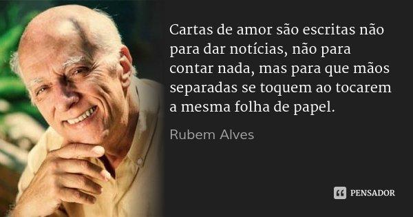 Cartas de amor são escritas não para dar notícias, não para contar nada, mas para que mãos separadas se toquem ao tocarem a mesma folha de papel.... Frase de Rubem Alves.