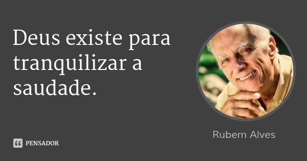 Deus existe para tranquilizar a saudade.... Frase de Rubem Alves.