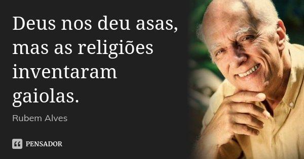 Deus nos deu asas, mas as religiões inventaram gaiolas.... Frase de Rubem Alves.