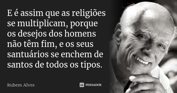 E é assim que as religiões se multiplicam, porque os desejos dos homens não têm fim, e os seus santuários se enchem de santos de todos os tipos.... Frase de Rubem Alves.