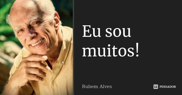 Eu sou muitos!... Frase de Rubem Alves.