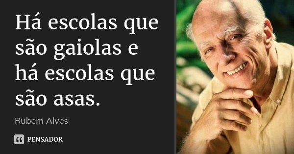 Há escolas que são gaiolas e há escolas que são asas.... Frase de Rubem Alves.