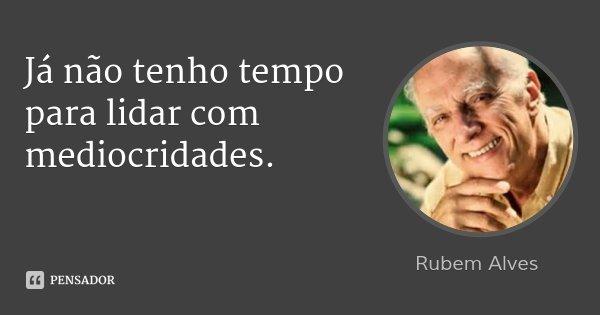 Já não tenho tempo para lidar com mediocridades.... Frase de Rubem Alves.