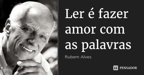 Ler é fazer amor com as palavras... Frase de Rubem Alves.