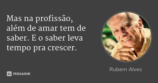Mas na profissão, além de amar tem de saber. E o saber leva tempo pra crescer.... Frase de Rubem Alves.