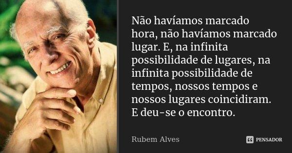 Não havíamos marcado hora, não havíamos marcado lugar. E, na infinita possibilidade de lugares, na infinita possibilidade de tempos, nossos tempos e nossos luga... Frase de Rubem Alves.