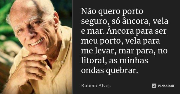 Não quero porto seguro, só âncora, vela e mar. Âncora para ser meu porto, vela para me levar, mar para, no litoral, as minhas ondas quebrar.... Frase de Rubem Alves.