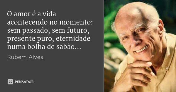 O amor é a vida acontecendo no momento: sem passado, sem futuro, presente puro, eternidade numa bolha de sabão...... Frase de Rubem Alves.