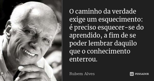 O caminho da verdade exige um esquecimento: é preciso esquecer-se do aprendido, a fim de se poder lembrar daquilo que o conhecimento enterrou.... Frase de Rubem Alves.
