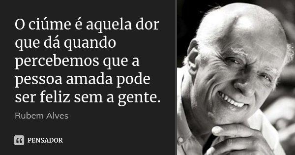 O ciúme é aquela dor que dá quando percebemos que a pessoa amada pode ser feliz sem a gente.... Frase de Rubem Alves.