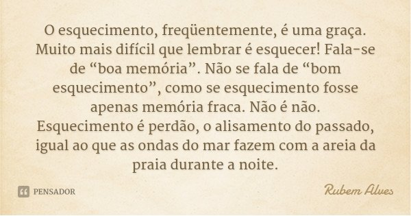 """O esquecimento, freqüentemente, é uma graça. Muito mais difícil que lembrar é esquecer! Fala-se de """"boa memória"""". Não se fala de """"bom esquecimento"""", como se esq... Frase de Rubem Alves."""