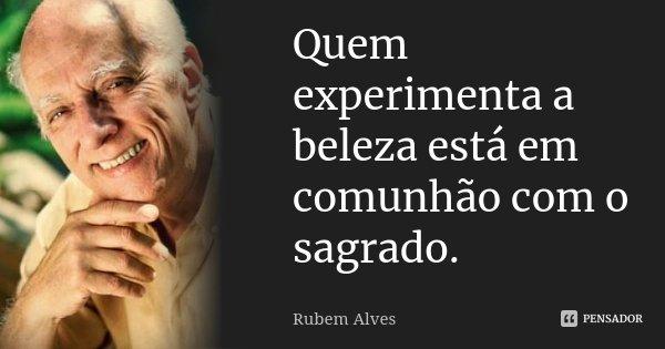 Quem experimenta a beleza está em comunhão com o sagrado.... Frase de Rubem Alves.