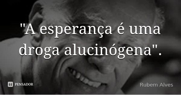 """""""A esperança é uma droga alucinógena"""".... Frase de Rubem Alves."""