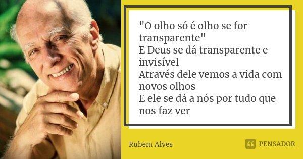 """""""O olho só é olho se for transparente"""" E Deus se dá transparente e invisível Através dele vemos a vida com novos olhos E ele se dá a nós por tudo que ... Frase de Rubem Alves."""