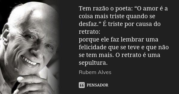 """Tem razão o poeta: """"O amor é a coisa mais triste quando se desfaz."""" É triste por causa do retrato: porque ele faz lembrar uma felicidade que se teve e que não s... Frase de Rubem Alves."""