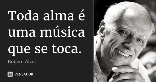 Toda alma é uma música que se toca.... Frase de Rubem Alves.