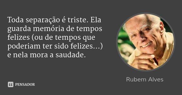 Toda separação é triste. Ela guarda memória de tempos felizes (ou de tempos que poderiam ter sido felizes...) e nela mora a saudade.... Frase de Rubem Alves.