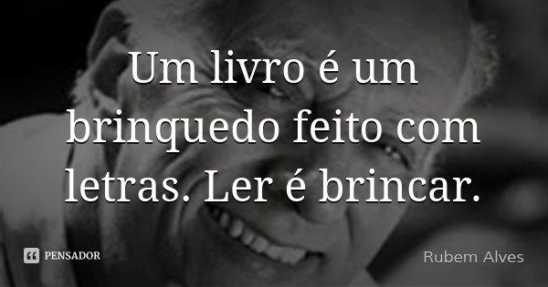 Um livro é um brinquedo feito com letras. Ler é brincar.... Frase de Rubem Alves.