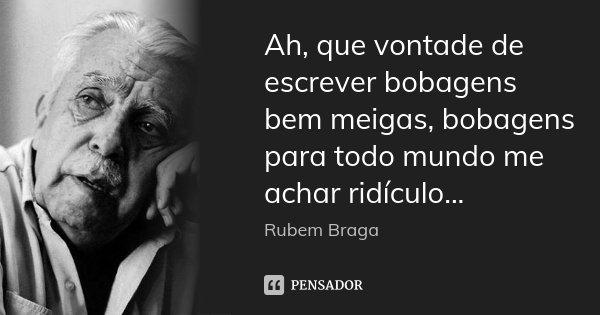 Ah, que vontade de escrever bobagens bem meigas, bobagens para todo mundo me achar ridículo...... Frase de Rubem Braga.