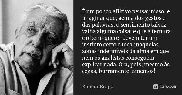 É um pouco aflitivo pensar nisso, e imaginar que, acima dos gestos e das palavras, o sentimento talvez valha alguma coisa; e que a ternura e o bem-querer devem ... Frase de Rubem Braga.