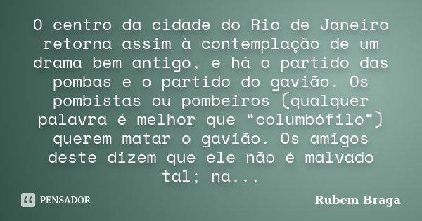 O centro da cidade do Rio de Janeiro retorna assim à contemplação de um drama bem antigo, e há o partido das pombas e o partido do gavião. Os pombistas ou pombe... Frase de Rubem Braga.