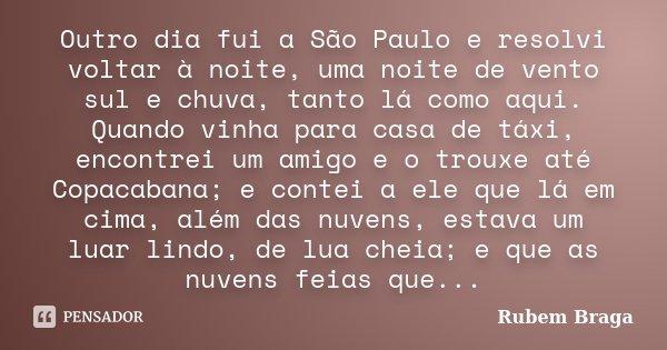 Outro dia fui a São Paulo e resolvi voltar à noite, uma noite de vento sul e chuva, tanto lá como aqui. Quando vinha para casa de táxi, encontrei um amigo e o t... Frase de Rubem Braga.