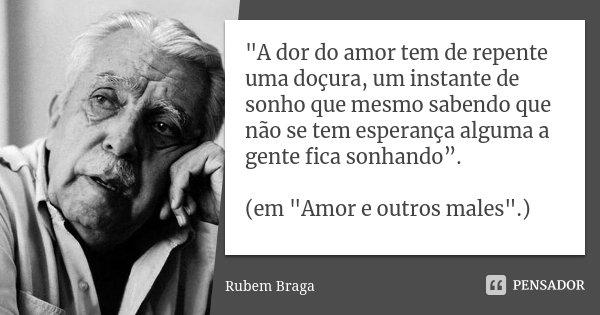 """""""A dor do amor tem de repente uma doçura, um instante de sonho que mesmo sabendo que não se tem esperança alguma a gente fica sonhando"""". (em """"Amor e o... Frase de Rubem Braga."""
