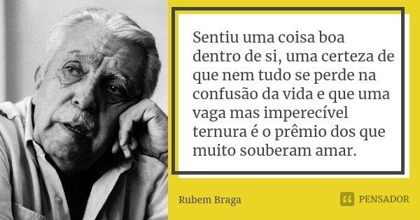 Sentiu uma coisa boa dentro de si, uma certeza de que nem tudo se perde na confusão da vida e que uma vaga mas imperecível ternura é o prêmio dos que muito soub... Frase de Rubem Braga.