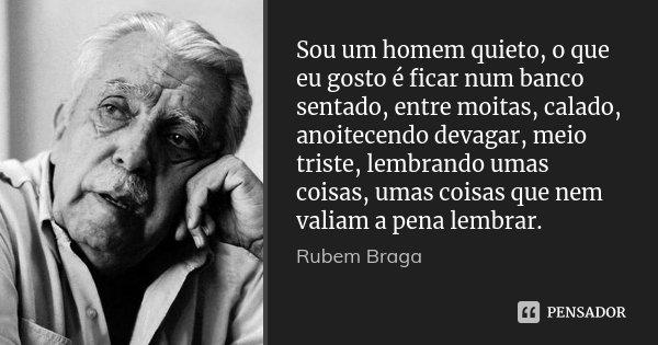 Sou um homem quieto, o que eu gosto é... Rubem Braga