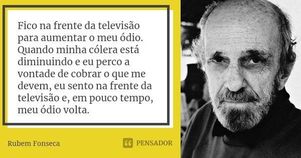 Fico na frente da televisão para aumentar o meu ódio. Quando minha cólera está diminuindo e eu perco a vontade de cobrar o que me devem, eu sento na frente da t... Frase de Rubem Fonseca.