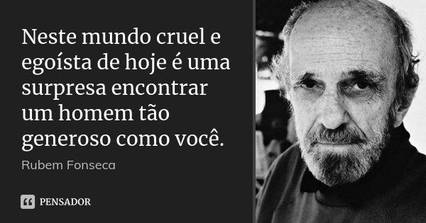 Neste mundo cruel e egoísta de hoje é uma surpresa encontrar um homem tão generoso como você.... Frase de Rubem Fonseca.