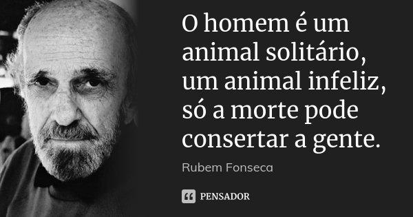 O homem é um animal solitário, um animal infeliz, só a morte pode consertar a gente.... Frase de Rubem Fonseca.