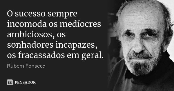 O sucesso sempre incomoda os medíocres ambiciosos, os sonhadores incapazes, os fracassados em geral.... Frase de Rubem Fonseca.