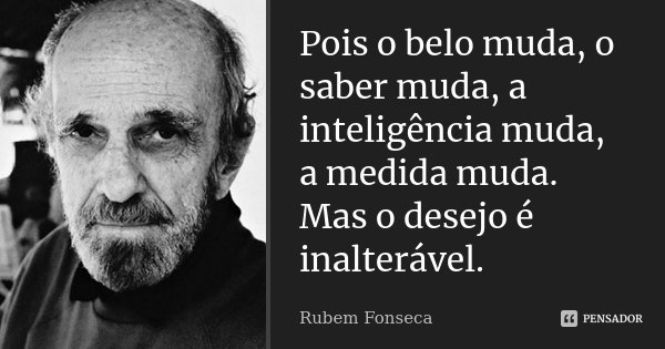Pois o belo muda, o saber muda, a inteligência muda, a medida muda. Mas o desejo é inalterável.... Frase de Rubem Fonseca.