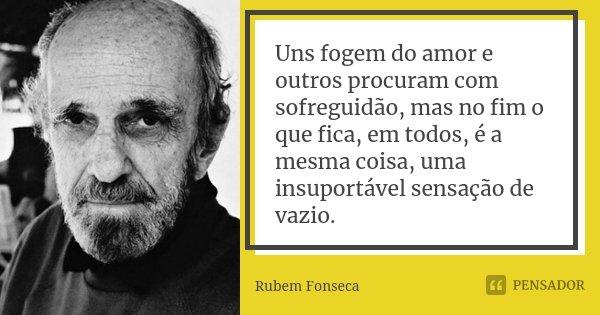 Uns fogem do amor e outros procuram com sofreguidão, mas no fim o que fica, em todos, é a mesma coisa, uma insuportável sensação de vazio.... Frase de Rubem Fonseca.