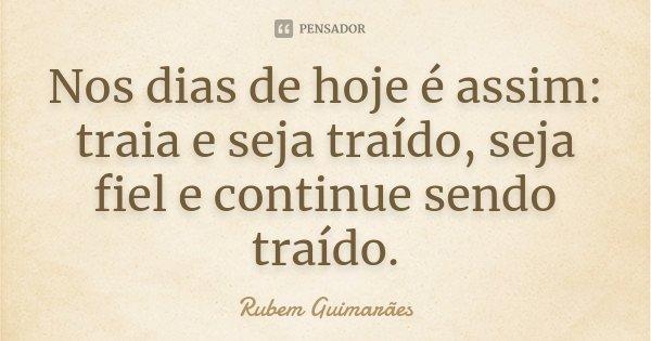 Nos dias de hoje é assim: traia e seja traído, seja fiel e continue sendo traído.... Frase de Rubem Guimarães.