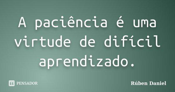 A paciência é uma virtude de difícil aprendizado.... Frase de Rúben Daniel.