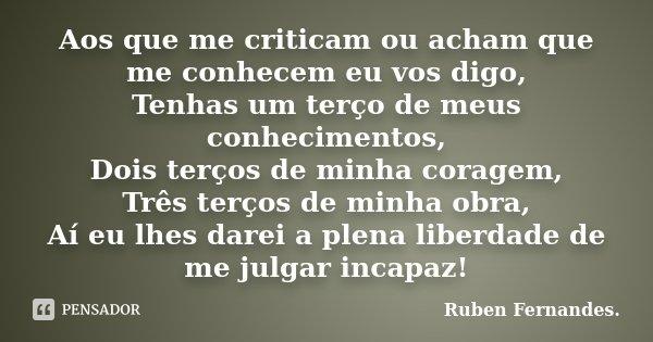Aos que me criticam ou acham que me conhecem eu vos digo, Tenhas um terço de meus conhecimentos, Dois terços de minha coragem, Três terços de minha obra, Aí eu ... Frase de Ruben Fernandes.