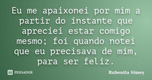 Eu me apaixonei por mim a partir do instante que apreciei estar comigo mesmo; foi quando notei que eu precisava de mim, para ser feliz.... Frase de Rubenita Simey.