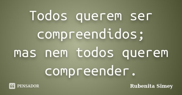 Todos querem ser compreendidos; mas nem todos querem compreender.... Frase de Rubenita Simey.