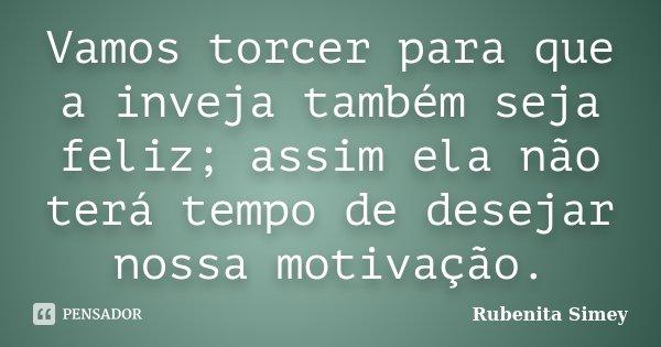 Vamos torcer para que a inveja também seja feliz; assim ela não terá tempo de desejar nossa motivação.... Frase de Rubenita Simey.