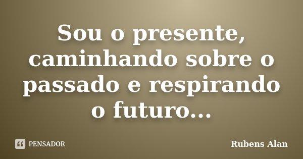 Sou o presente, caminhando sobre o passado e respirando o futuro...... Frase de Rubens Alan.