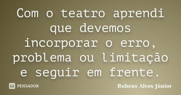 Com o teatro aprendi que devemos incorporar o erro, problema ou limitação e seguir em frente.... Frase de Rubens Alves Júnior.