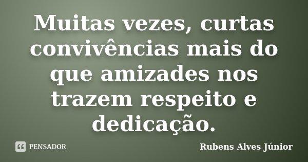Muitas vezes, curtas convivências mais do que amizades nos trazem respeito e dedicação.... Frase de Rubens Alves Júnior.