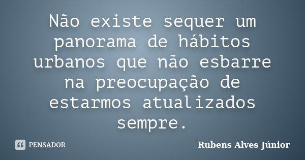 Não existe sequer um panorama de hábitos urbanos que não esbarre na preocupação de estarmos atualizados sempre.... Frase de Rubens Alves Júnior.
