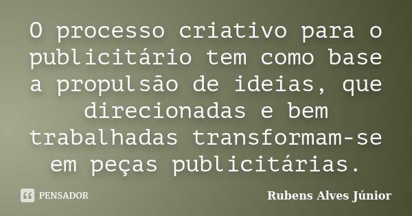 O processo criativo para o publicitário tem como base a propulsão de ideias, que direcionadas e bem trabalhadas transformam-se em peças publicitárias.... Frase de Rubens Alves Júnior.