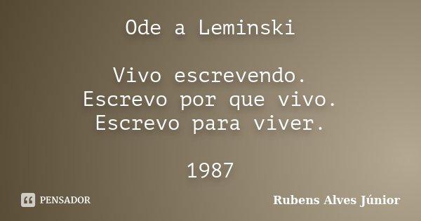 Ode a Leminski Vivo escrevendo. Escrevo por que vivo. Escrevo para viver. 1987... Frase de Rubens Alves Júnior.