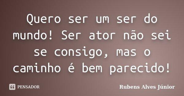 Quero ser um ser do mundo! Ser ator não sei se consigo, mas o caminho é bem parecido!... Frase de Rubens Alves Júnior.